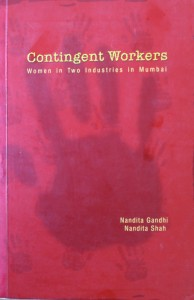 Contingent Workers - Nandita Gandhi and Nandita Shah The book explores how women workers in Mumbai were affected by the new economic changes introduced during the liberalisation process in 1991.